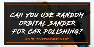 Can You Use Random Orbital Sander for Car Polishing