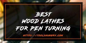 Best Wood Lathe for Pen Turning Reviews