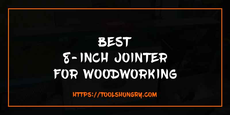 Best 8 Inch Jointer for Woodworking