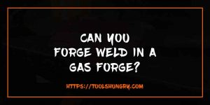 Can You Forge Weld In A Gas Forge
